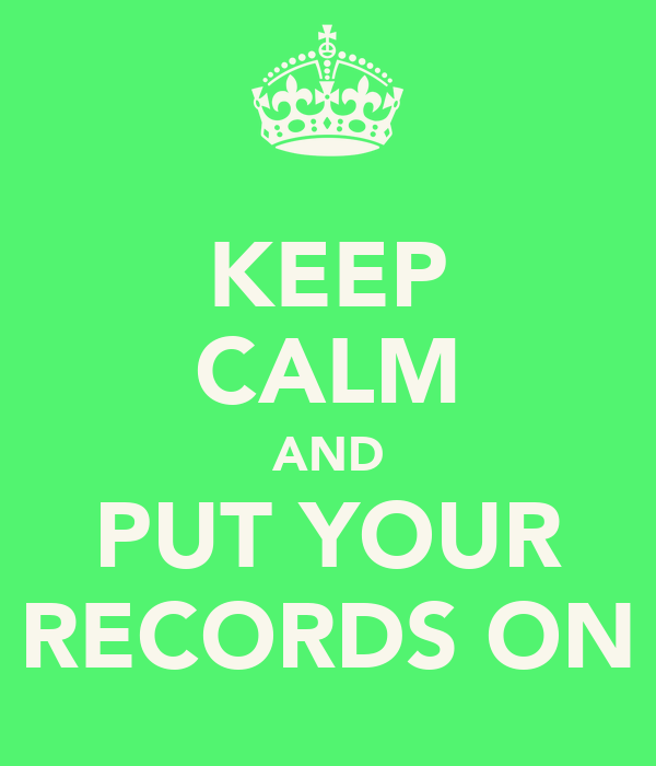 KEEP CALM AND PUT YOUR RECORDS ON