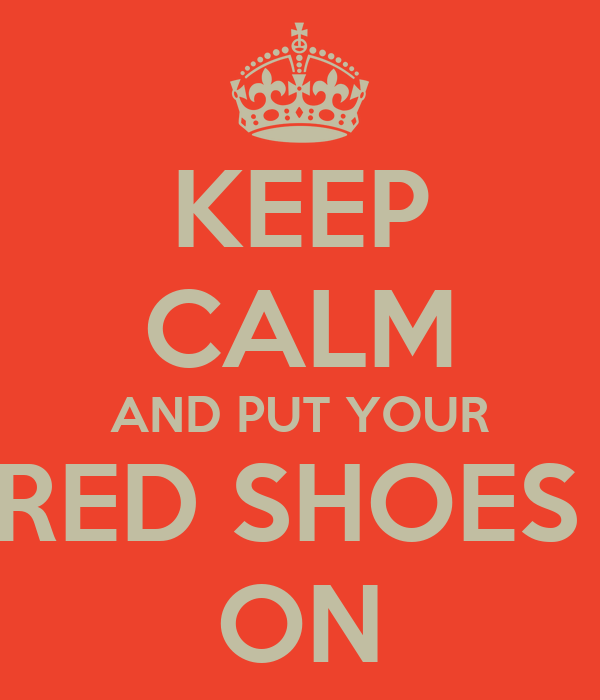 KEEP CALM AND PUT YOUR RED SHOES  ON