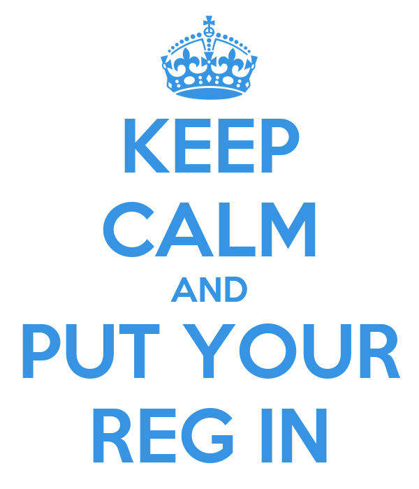 KEEP CALM AND PUT YOUR REG IN