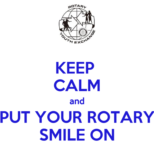 KEEP  CALM and PUT YOUR ROTARY SMILE ON