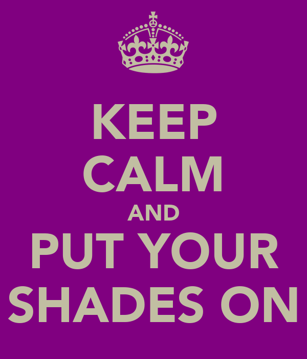 KEEP CALM AND PUT YOUR SHADES ON