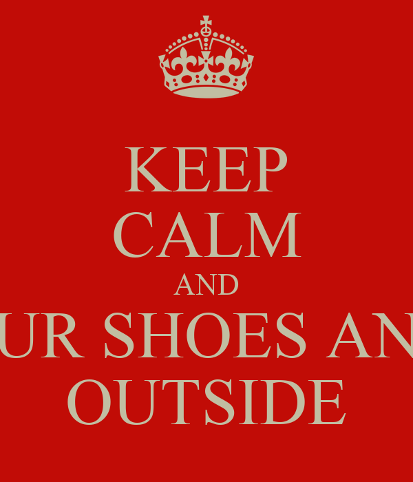 KEEP CALM AND PUT YOUR SHOES AND EGOS OUTSIDE