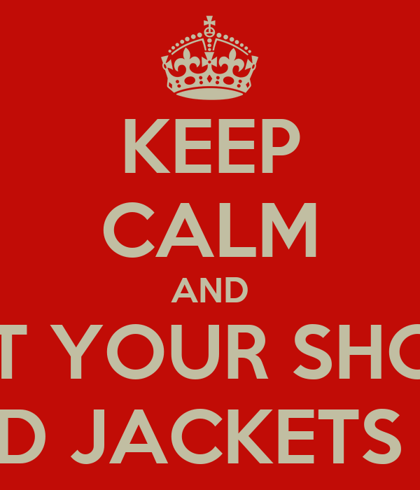 KEEP CALM AND PUT YOUR SHOES AND JACKETS ON
