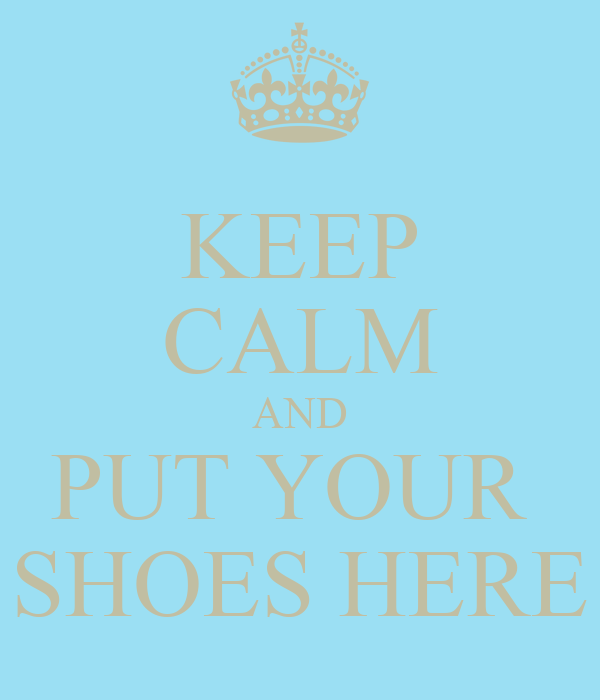 KEEP CALM AND PUT YOUR  SHOES HERE