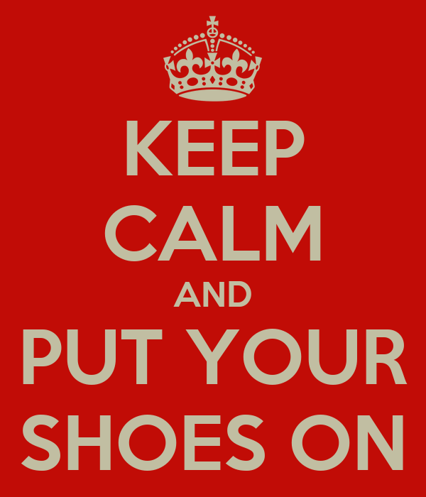 KEEP CALM AND  PUT YOUR  SHOES ON