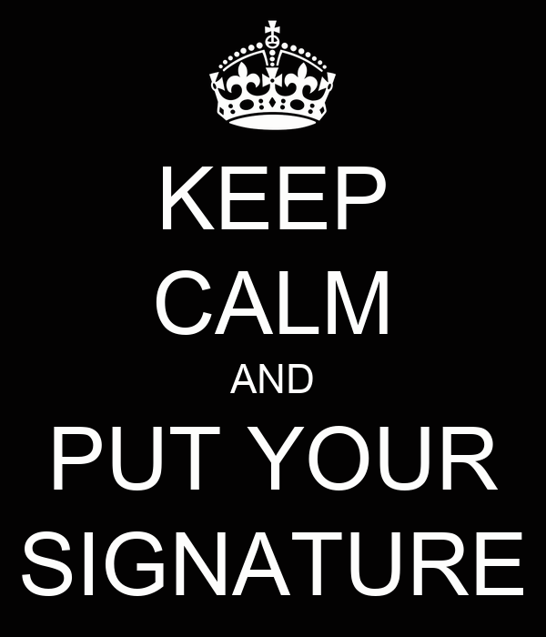 KEEP CALM AND PUT YOUR SIGNATURE