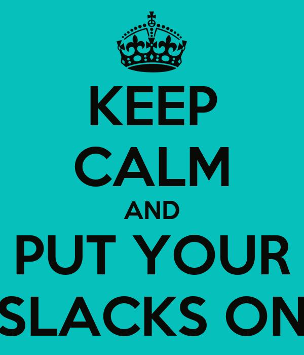 KEEP CALM AND PUT YOUR SLACKS ON