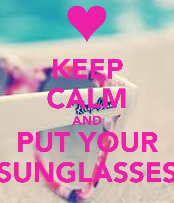 KEEP CALM AND PUT YOUR SUNGLASSES