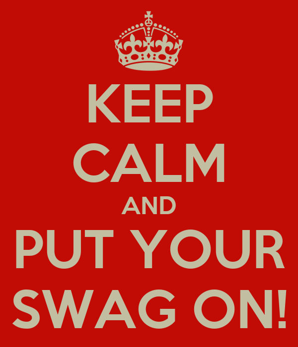 KEEP CALM AND PUT YOUR SWAG ON!