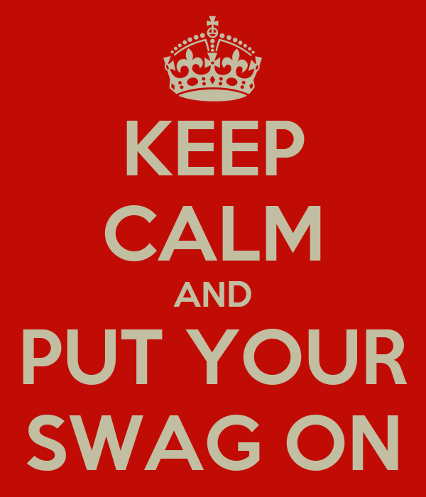 KEEP CALM AND PUT YOUR SWAG ON