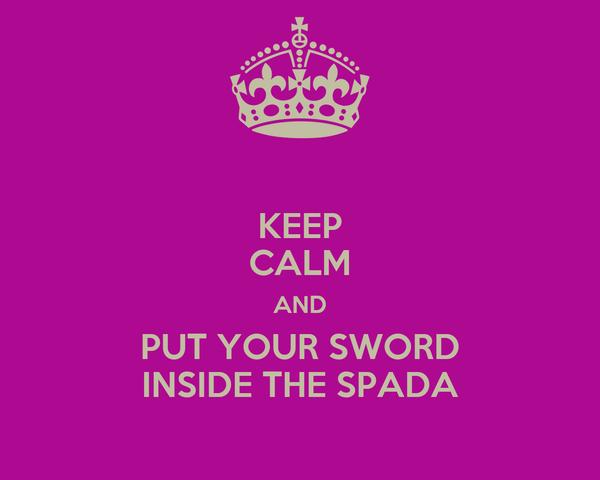 KEEP CALM AND PUT YOUR SWORD INSIDE THE SPADA
