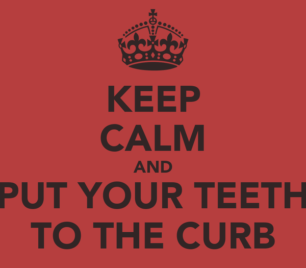 KEEP CALM AND PUT YOUR TEETH TO THE CURB