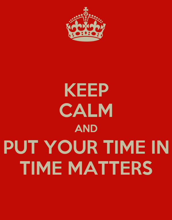 KEEP CALM AND PUT YOUR TIME IN TIME MATTERS