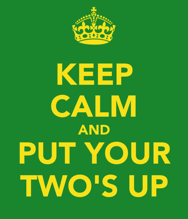 KEEP CALM AND PUT YOUR TWO'S UP