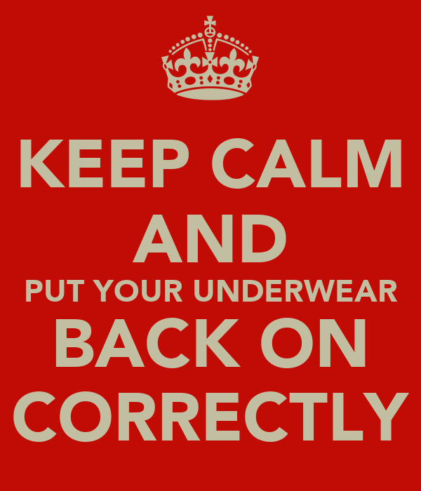KEEP CALM AND PUT YOUR UNDERWEAR BACK ON CORRECTLY