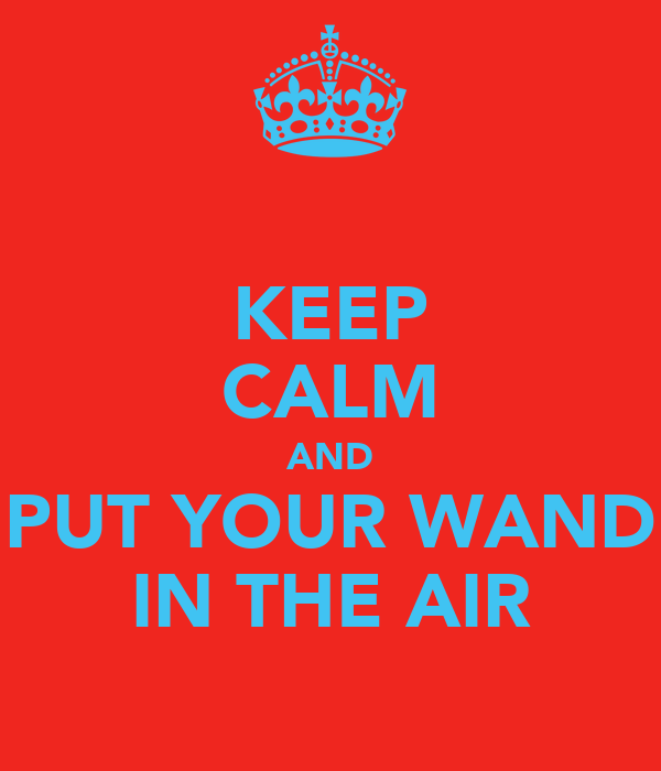 KEEP CALM AND PUT YOUR WAND IN THE AIR