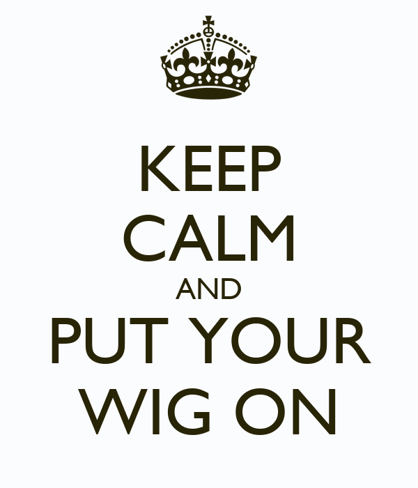 KEEP CALM AND PUT YOUR WIG ON