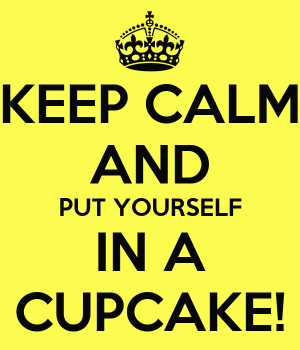 KEEP CALM AND PUT YOURSELF IN A CUPCAKE!
