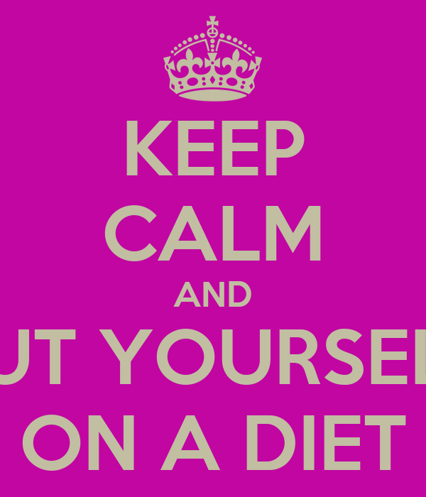 KEEP CALM AND PUT YOURSELF ON A DIET