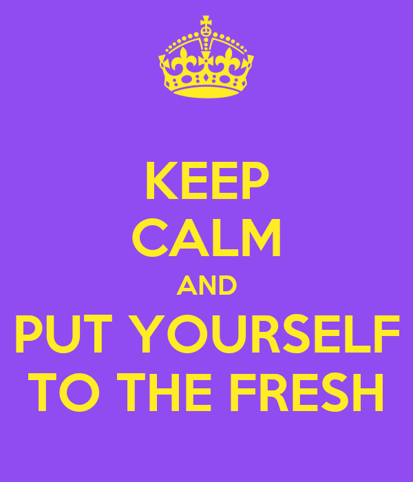 KEEP CALM AND PUT YOURSELF TO THE FRESH
