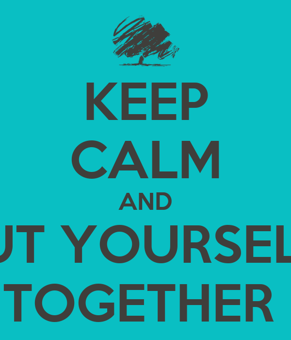 KEEP CALM AND PUT YOURSELF  TOGETHER