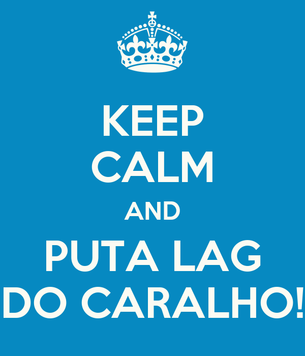 KEEP CALM AND PUTA LAG DO CARALHO!