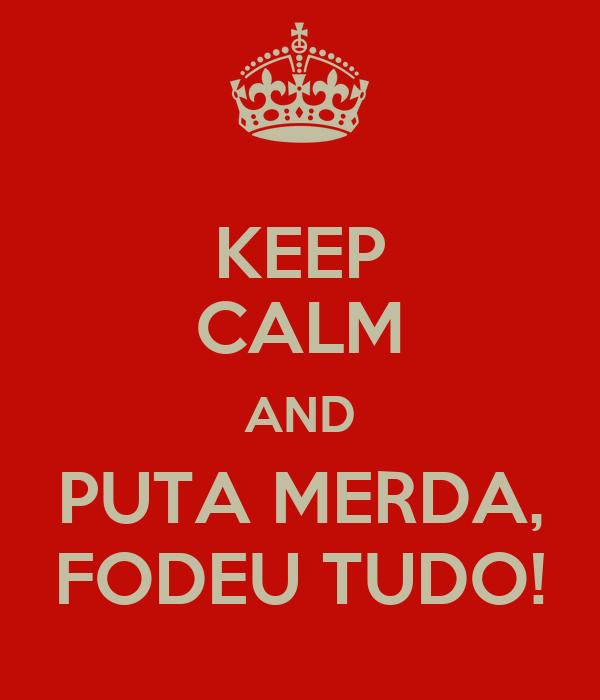 KEEP CALM AND PUTA MERDA, FODEU TUDO!