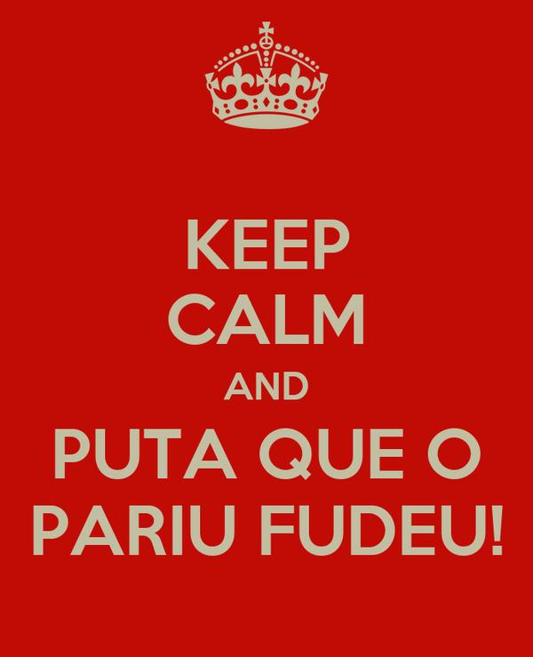 KEEP CALM AND PUTA QUE O PARIU FUDEU!