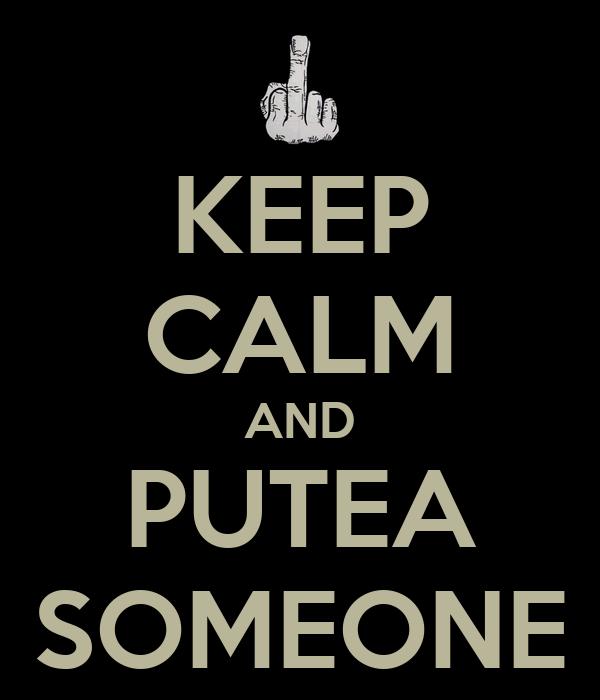 KEEP CALM AND PUTEA SOMEONE
