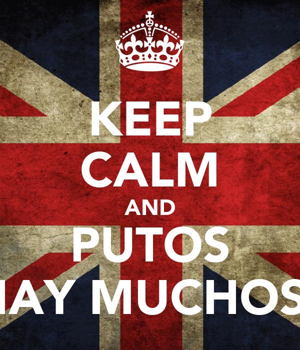KEEP CALM AND PUTOS HAY MUCHOS!