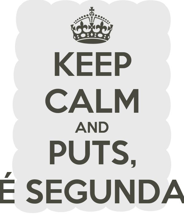 KEEP CALM AND PUTS, É SEGUNDA
