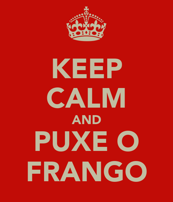 KEEP CALM AND PUXE O FRANGO
