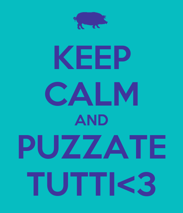 KEEP CALM AND PUZZATE TUTTI<3