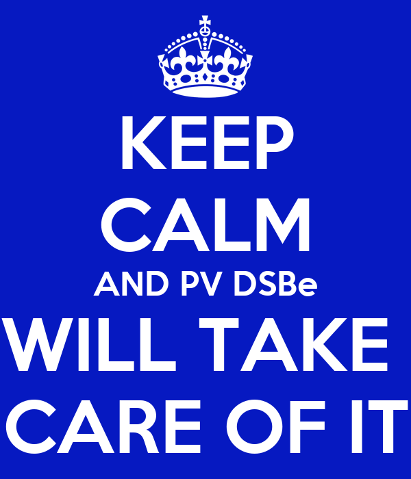 KEEP CALM AND PV DSBe WILL TAKE  CARE OF IT