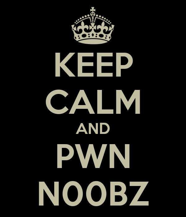 KEEP CALM AND PWN N00BZ