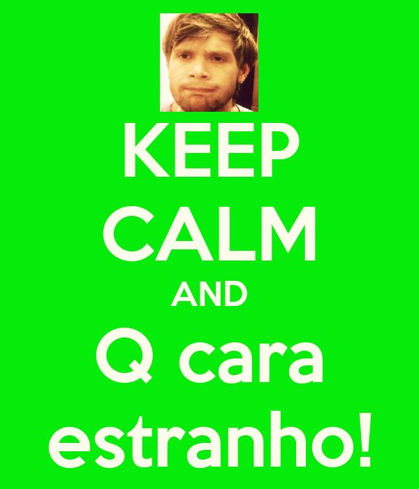 KEEP CALM AND Q cara estranho!
