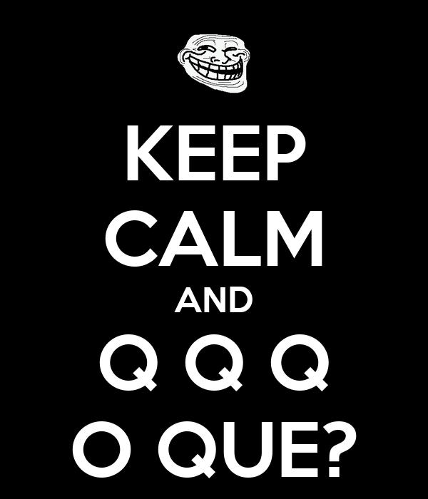 KEEP CALM AND Q Q Q O QUE?