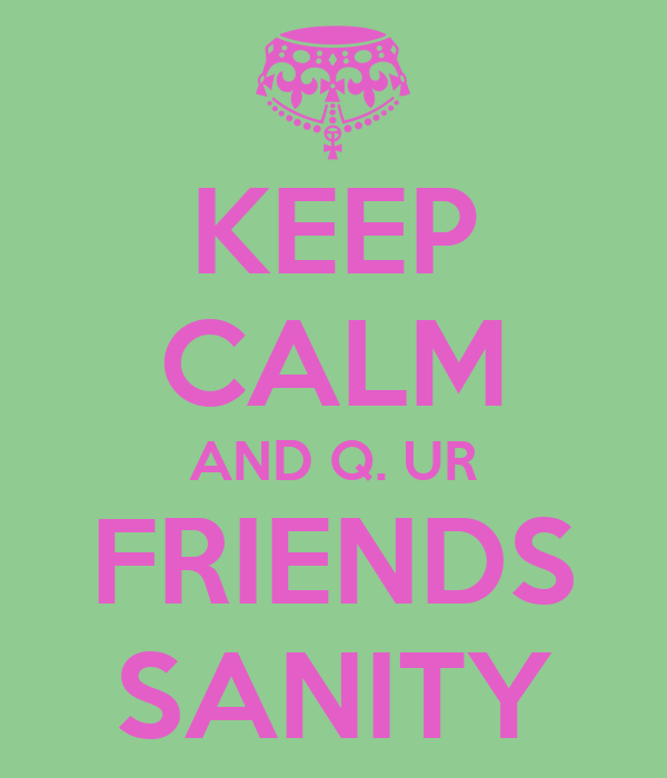 KEEP CALM AND Q. UR FRIENDS SANITY