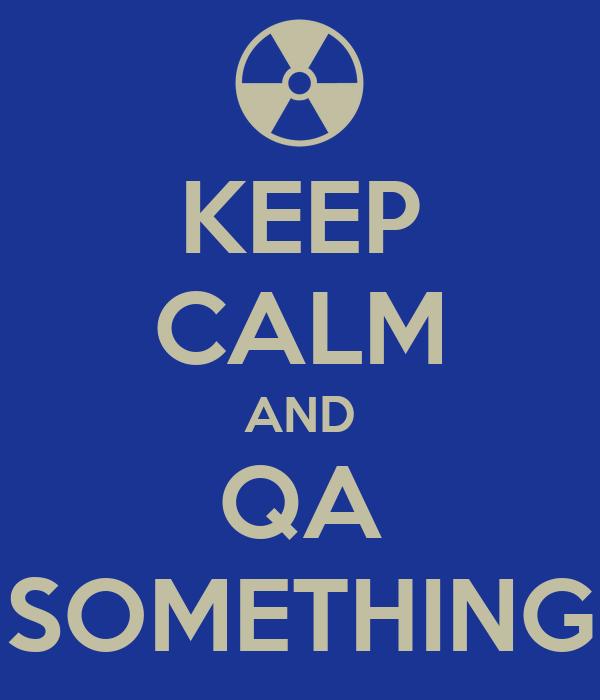 KEEP CALM AND QA SOMETHING