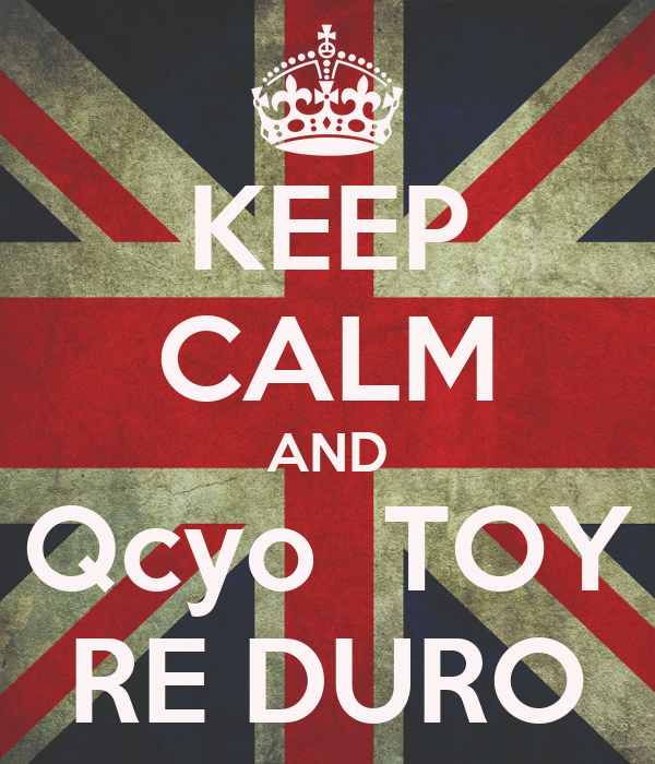 KEEP CALM AND Qcyo  TOY RE DURO