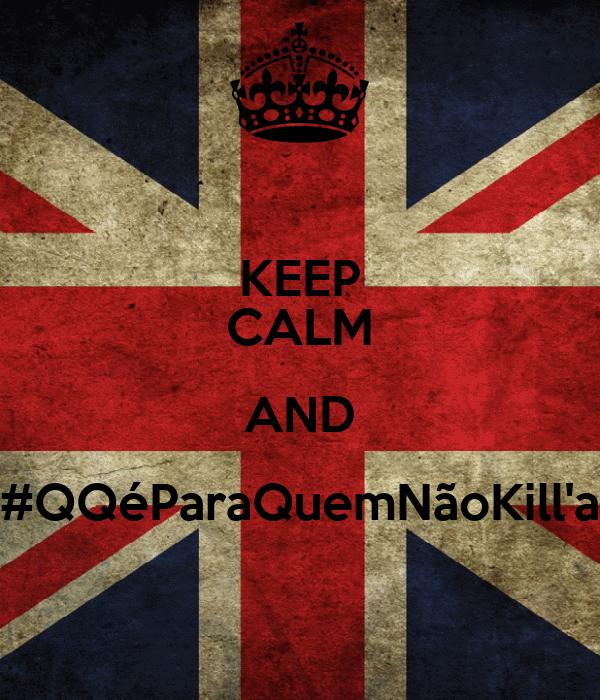 KEEP CALM AND #QQéParaQuemNãoKill'a