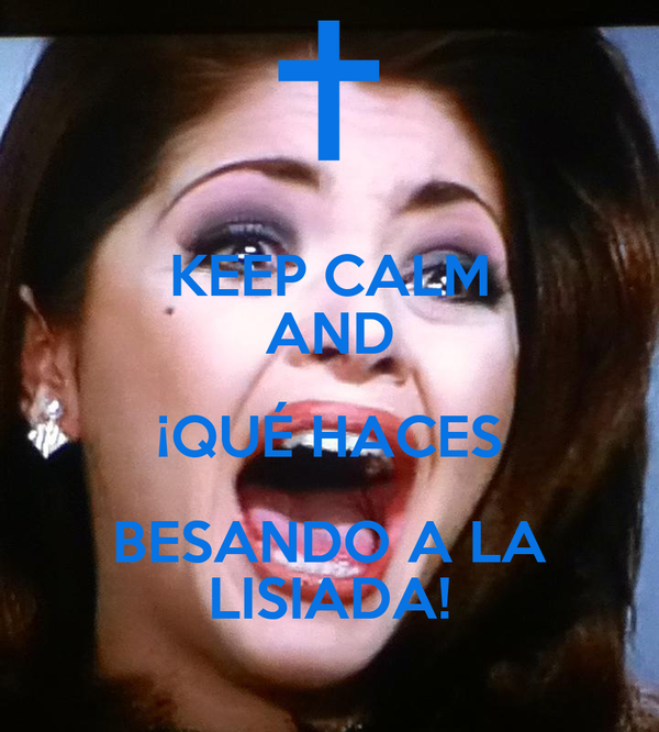 KEEP CALM AND ¡QUÉ HACES BESANDO A LA LISIADA!