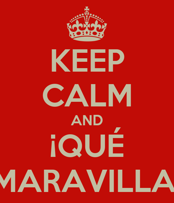 KEEP CALM AND ¡QUÉ MARAVILLA!