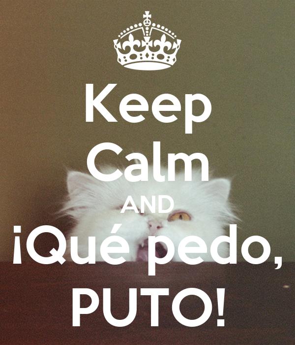 Keep Calm AND ¡Qué pedo, PUTO!
