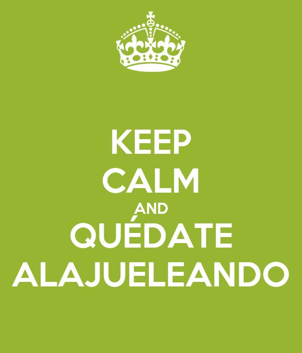 KEEP CALM AND QUÉDATE ALAJUELEANDO