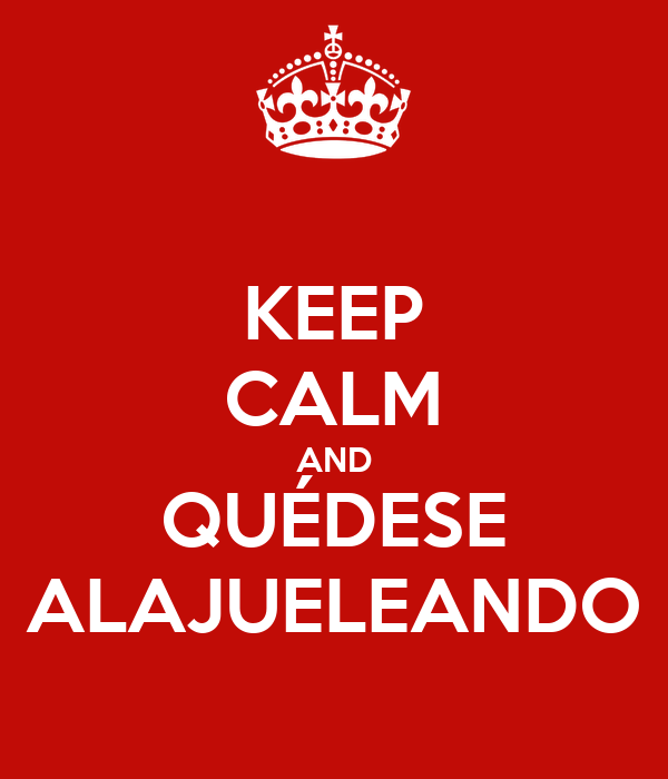 KEEP CALM AND QUÉDESE ALAJUELEANDO
