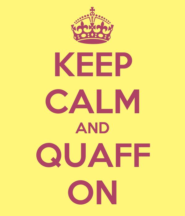 KEEP CALM AND QUAFF ON