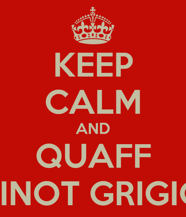 KEEP CALM AND QUAFF PINOT GRIGIO