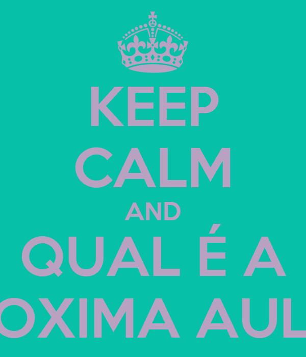 KEEP CALM AND QUAL É A PROXIMA AULA?