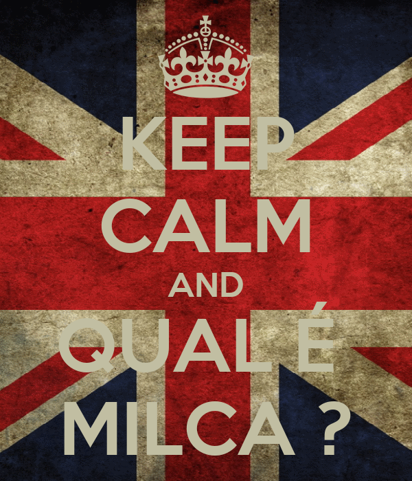 KEEP CALM AND QUAL É  MILCA ?